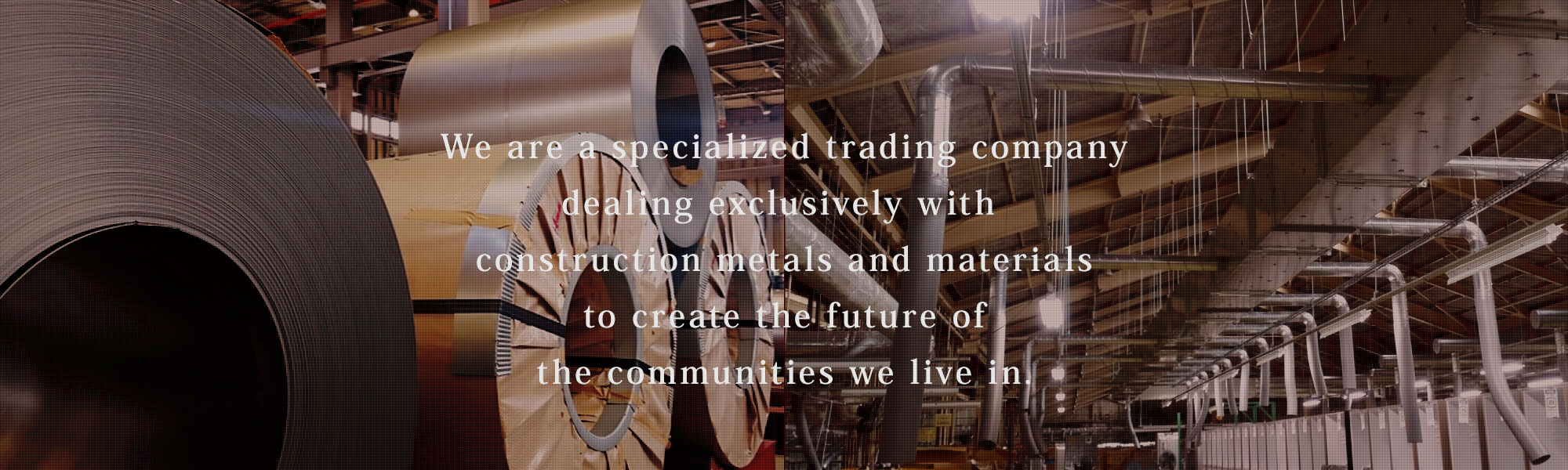 We are a specialized trading company dealing exclusively with construction metals and materials to create the future of the communities we live in.